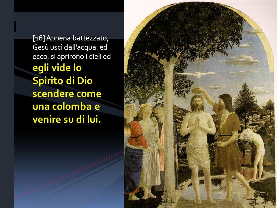 [16] Appena battezzato, Gesù uscì dall acqua: ed ecco, si aprirono i cieli ed egli vide lo Spirito di Dio scendere come una colomba e venire su di lui.